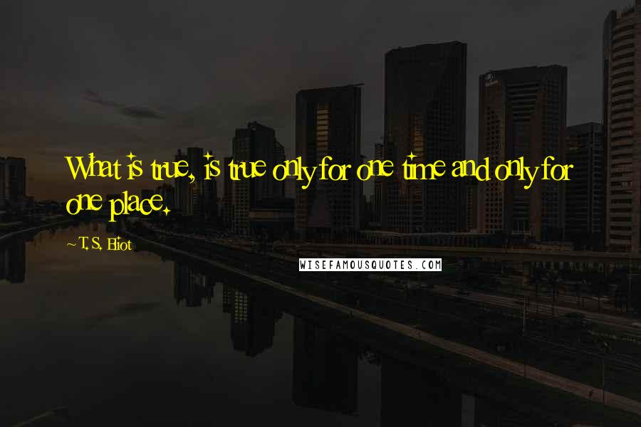 T. S. Eliot quotes: What is true, is true only for one time and only for one place.