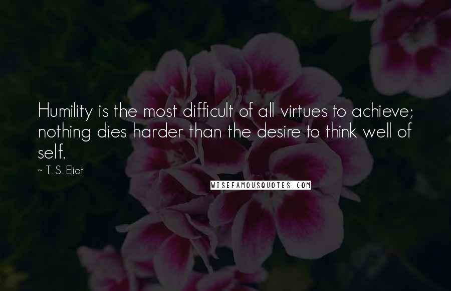 T. S. Eliot quotes: Humility is the most difficult of all virtues to achieve; nothing dies harder than the desire to think well of self.