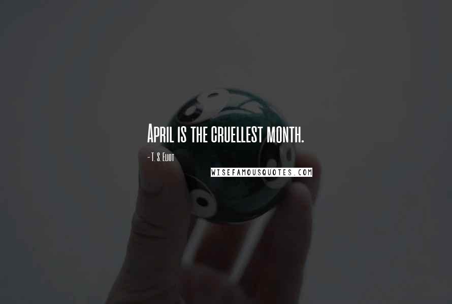 T. S. Eliot quotes: April is the cruellest month.