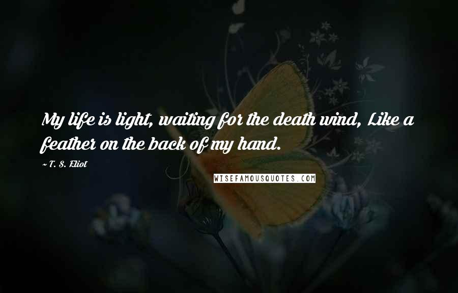 T. S. Eliot quotes: My life is light, waiting for the death wind, Like a feather on the back of my hand.