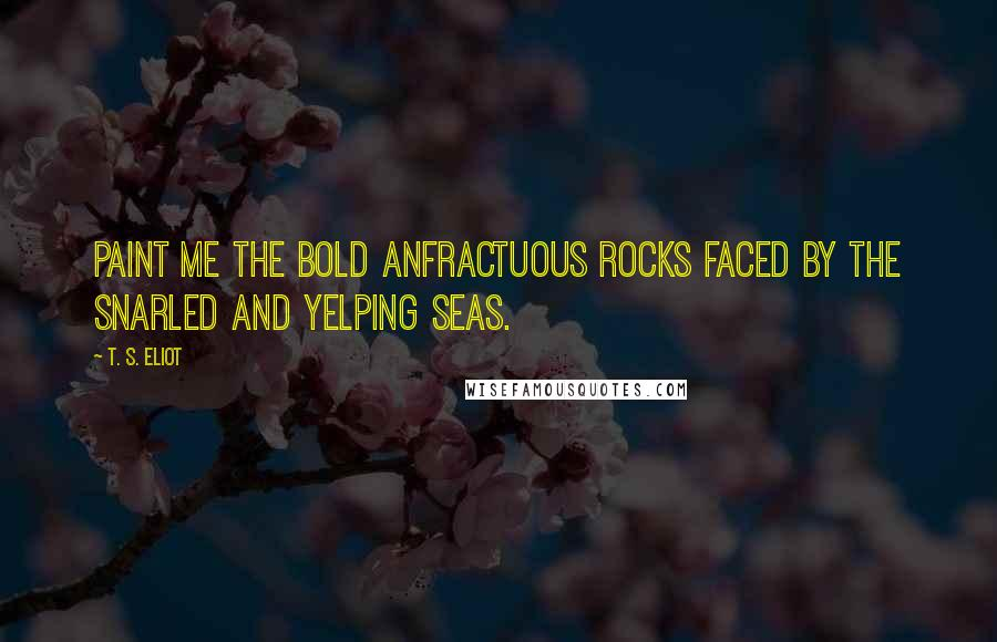 T. S. Eliot quotes: Paint me the bold anfractuous rocks Faced by the snarled and yelping seas.
