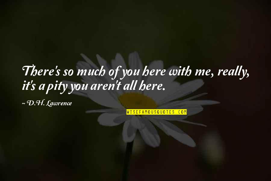 T.s. Lawrence Quotes By D.H. Lawrence: There's so much of you here with me,