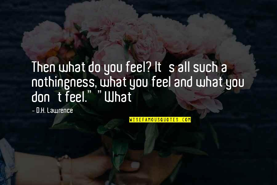 T.s. Lawrence Quotes By D.H. Lawrence: Then what do you feel? It's all such