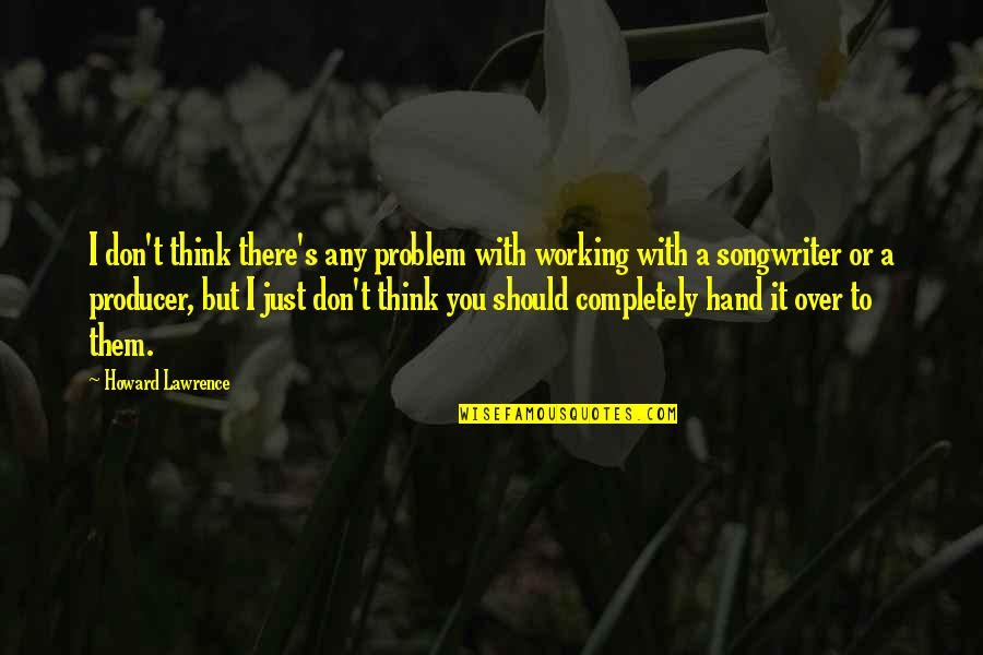 T.s. Lawrence Quotes By Howard Lawrence: I don't think there's any problem with working