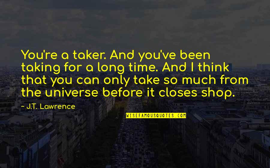 T.s. Lawrence Quotes By J.T. Lawrence: You're a taker. And you've been taking for