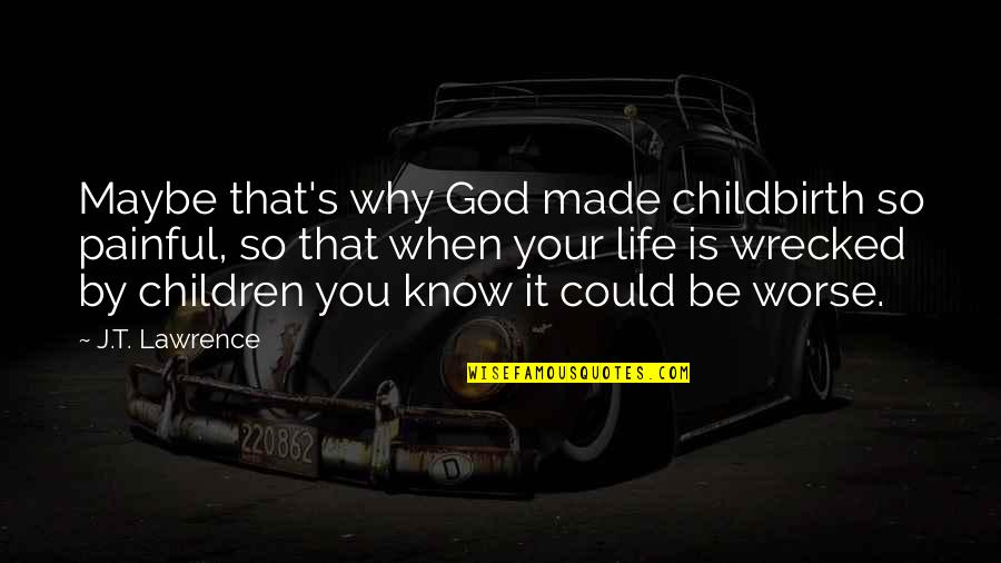 T.s. Lawrence Quotes By J.T. Lawrence: Maybe that's why God made childbirth so painful,