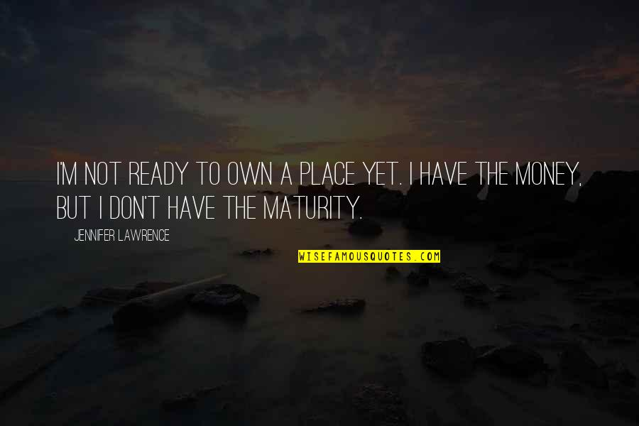 T.s. Lawrence Quotes By Jennifer Lawrence: I'm not ready to own a place yet.
