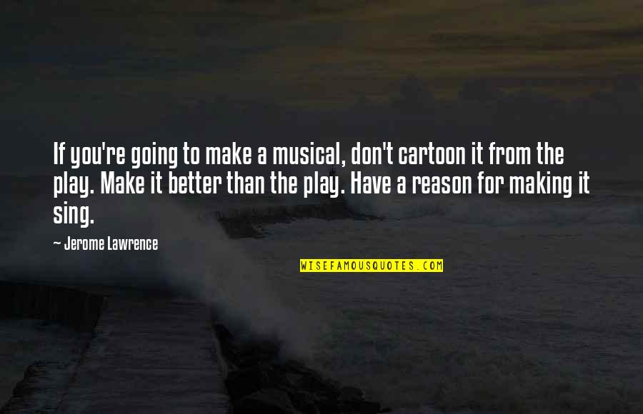 T.s. Lawrence Quotes By Jerome Lawrence: If you're going to make a musical, don't