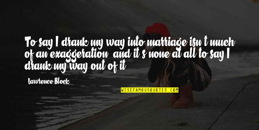 T.s. Lawrence Quotes By Lawrence Block: To say I drank my way into marriage