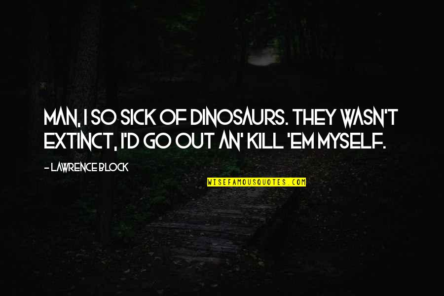 T.s. Lawrence Quotes By Lawrence Block: Man, I so sick of dinosaurs. They wasn't