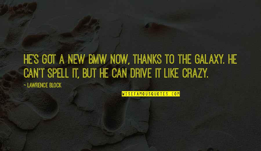 T.s. Lawrence Quotes By Lawrence Block: He's got a new BMW now, thanks to
