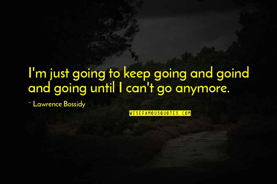 T.s. Lawrence Quotes By Lawrence Bossidy: I'm just going to keep going and goind