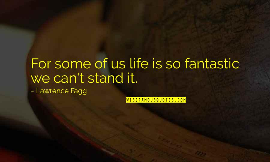 T.s. Lawrence Quotes By Lawrence Fagg: For some of us life is so fantastic