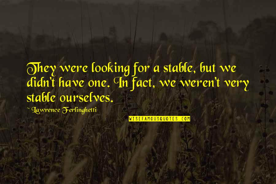 T.s. Lawrence Quotes By Lawrence Ferlinghetti: They were looking for a stable, but we