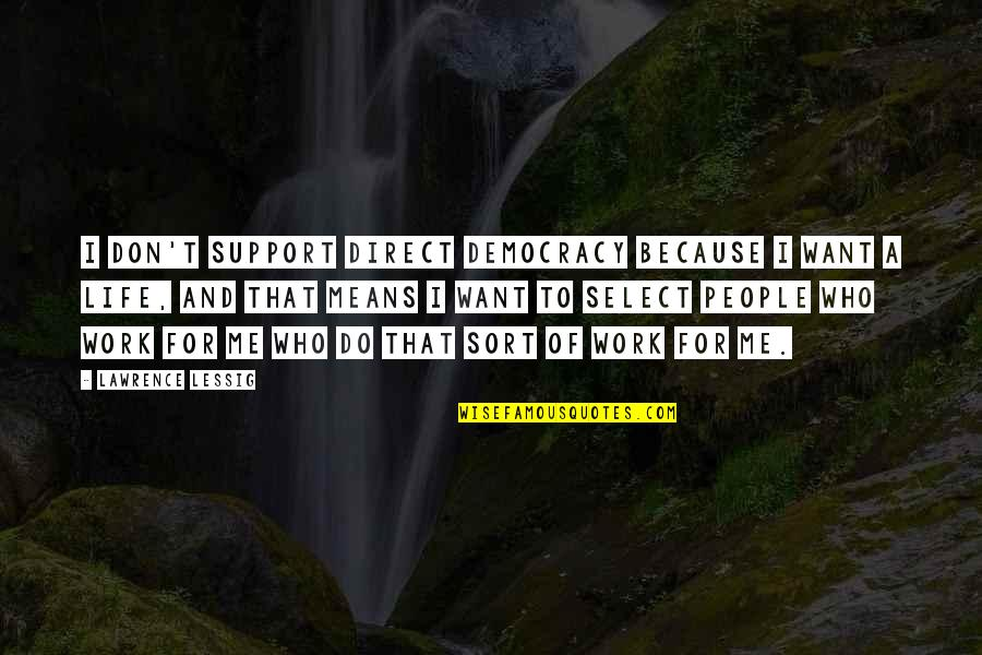 T.s. Lawrence Quotes By Lawrence Lessig: I don't support direct democracy because I want