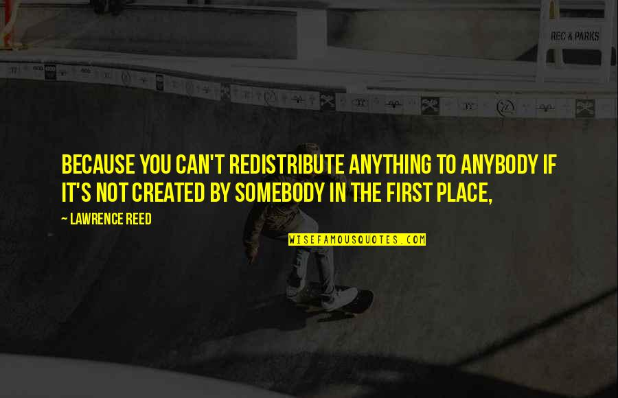 T.s. Lawrence Quotes By Lawrence Reed: Because you can't redistribute anything to anybody if