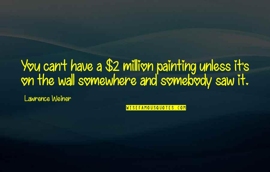 T.s. Lawrence Quotes By Lawrence Weiner: You can't have a $2 million painting unless