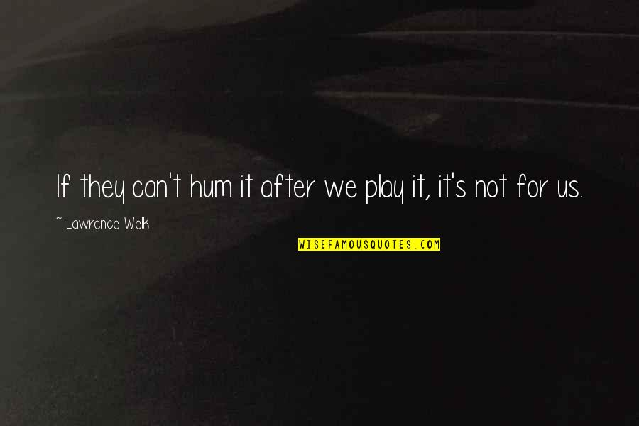 T.s. Lawrence Quotes By Lawrence Welk: If they can't hum it after we play