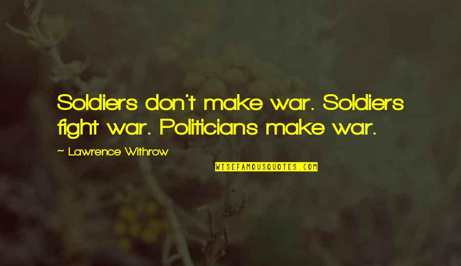 T.s. Lawrence Quotes By Lawrence Withrow: Soldiers don't make war. Soldiers fight war. Politicians