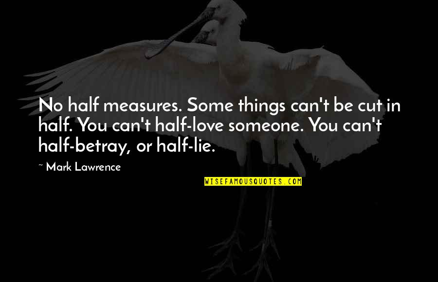 T.s. Lawrence Quotes By Mark Lawrence: No half measures. Some things can't be cut