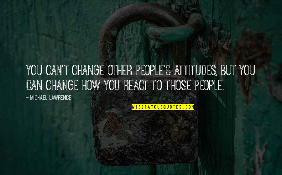 T.s. Lawrence Quotes By Michael Lawrence: You can't change other people's attitudes, but you