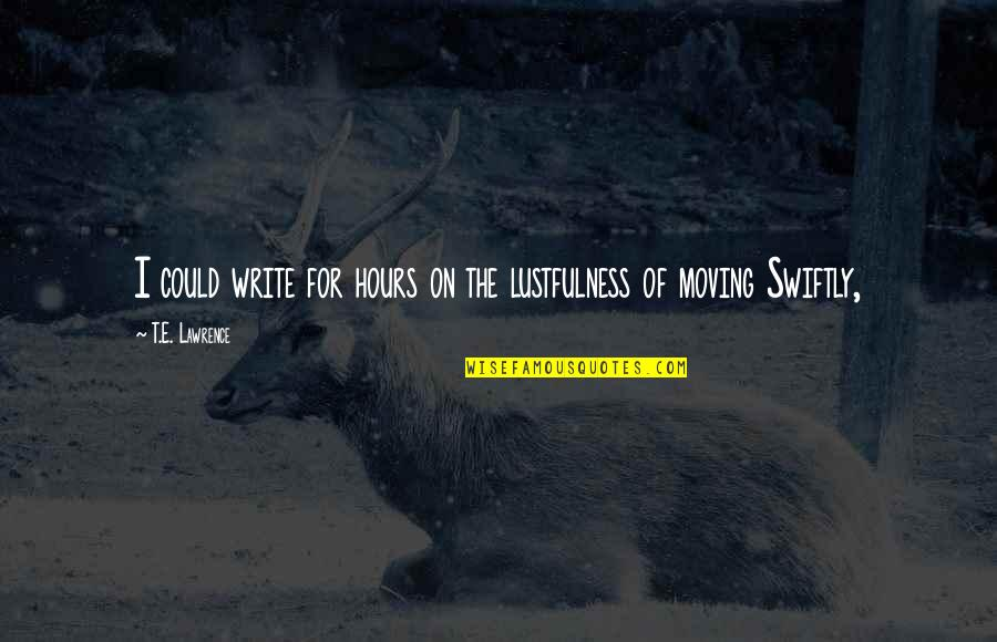 T.s. Lawrence Quotes By T.E. Lawrence: I could write for hours on the lustfulness