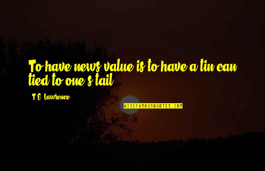 T.s. Lawrence Quotes By T.E. Lawrence: To have news value is to have a