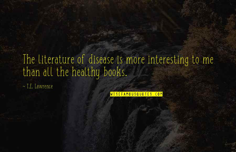 T.s. Lawrence Quotes By T.E. Lawrence: The literature of disease is more interesting to