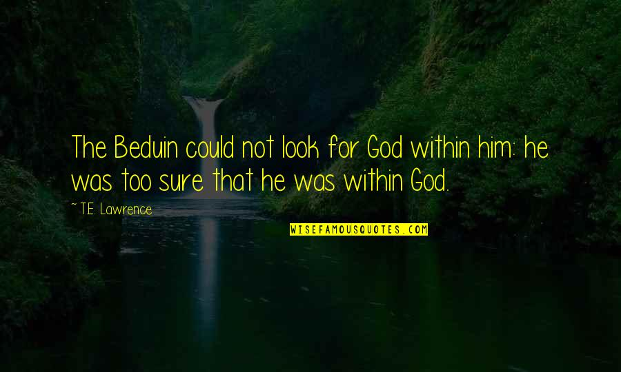 T.s. Lawrence Quotes By T.E. Lawrence: The Beduin could not look for God within
