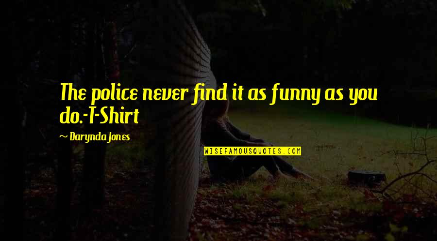 T Shirt Quotes By Darynda Jones: The police never find it as funny as
