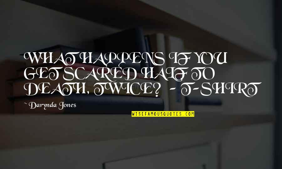 T Shirt Quotes By Darynda Jones: WHAT HAPPENS IF YOU GET SCARED HALF TO