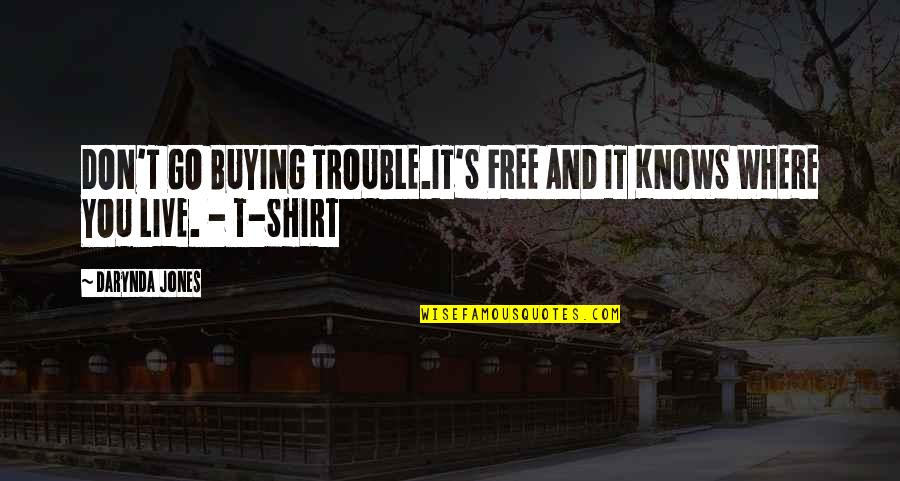 T Shirt Quotes By Darynda Jones: DON'T GO BUYING TROUBLE.IT'S FREE AND IT KNOWS
