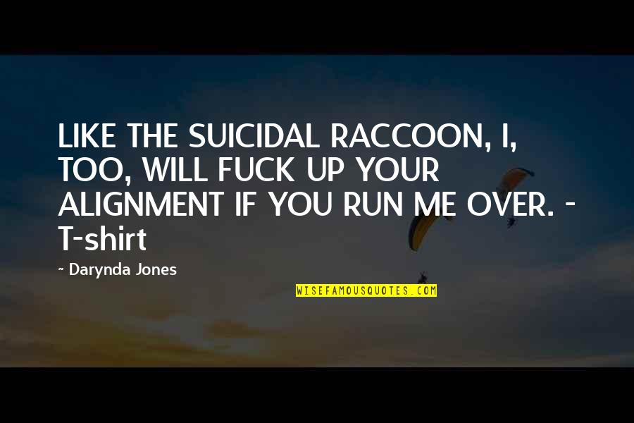 T Shirt Quotes By Darynda Jones: LIKE THE SUICIDAL RACCOON, I, TOO, WILL FUCK