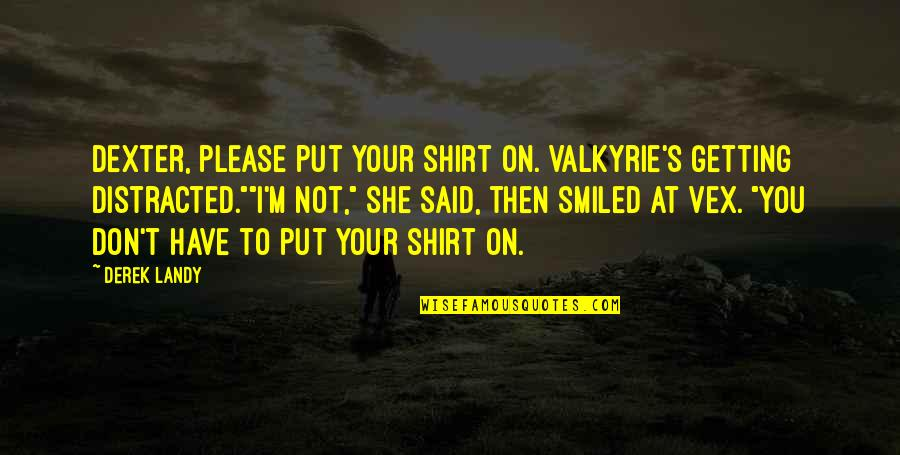 T Shirt Quotes By Derek Landy: Dexter, please put your shirt on. Valkyrie's getting