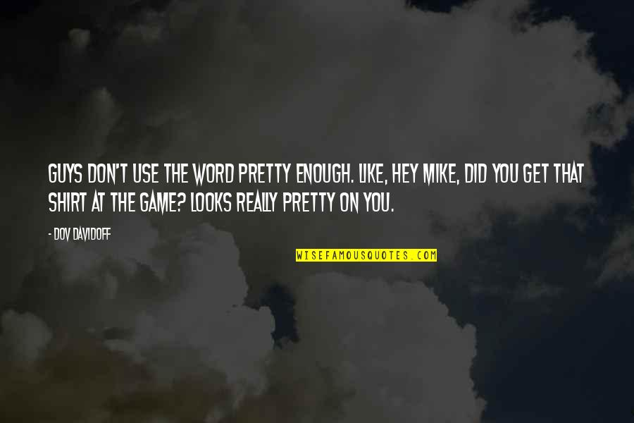 T Shirt Quotes By Dov Davidoff: Guys don't use the word pretty enough. Like,
