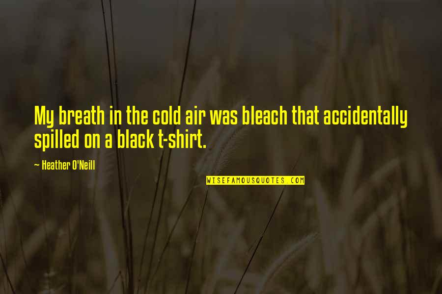 T Shirt Quotes By Heather O'Neill: My breath in the cold air was bleach