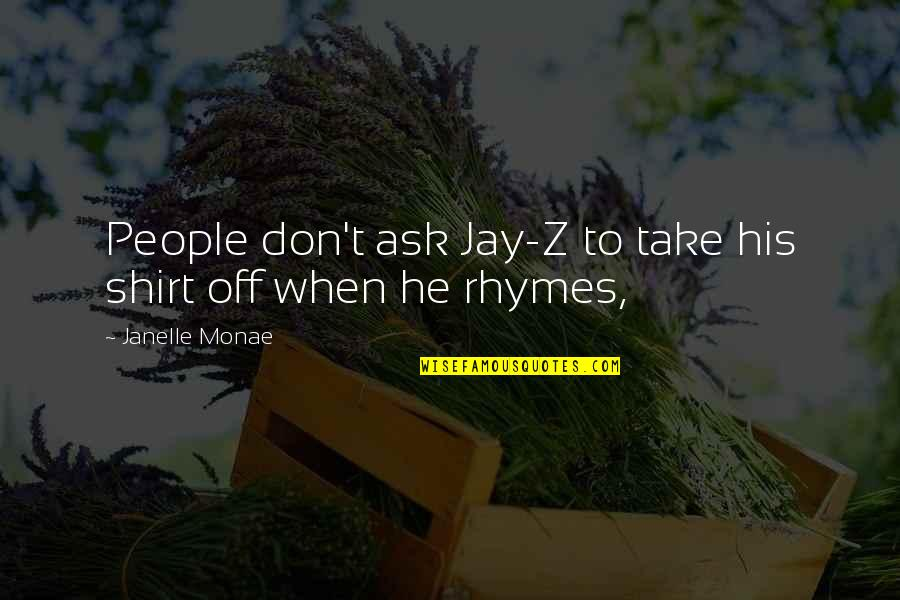 T Shirt Quotes By Janelle Monae: People don't ask Jay-Z to take his shirt