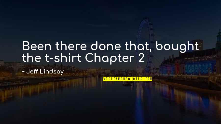 T Shirt Quotes By Jeff Lindsay: Been there done that, bought the t-shirt Chapter