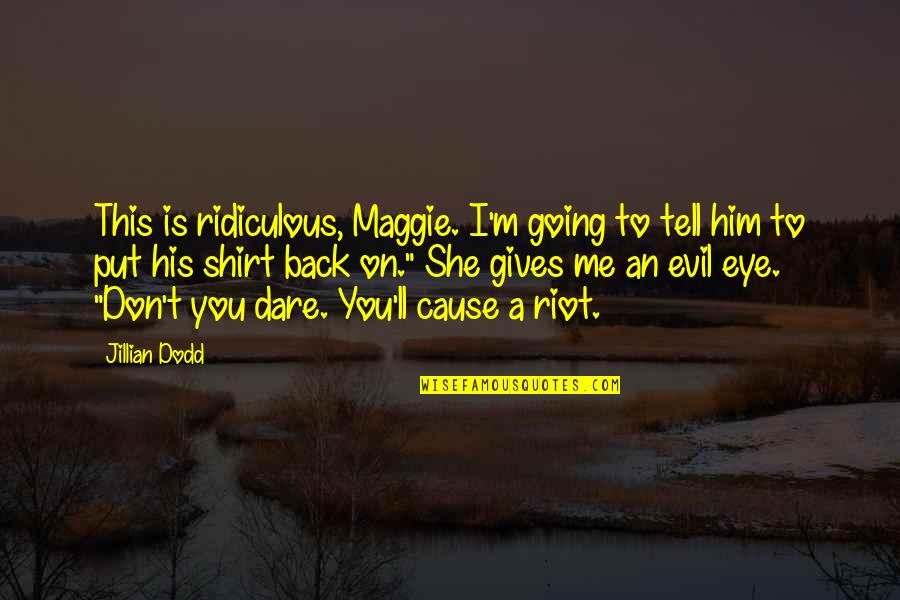 T Shirt Quotes By Jillian Dodd: This is ridiculous, Maggie. I'm going to tell
