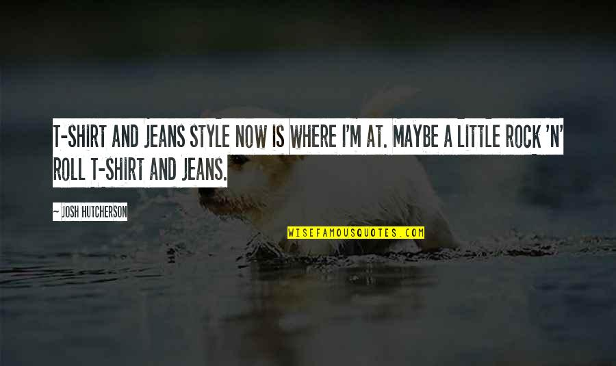 T Shirt Quotes By Josh Hutcherson: T-shirt and jeans style now is where I'm