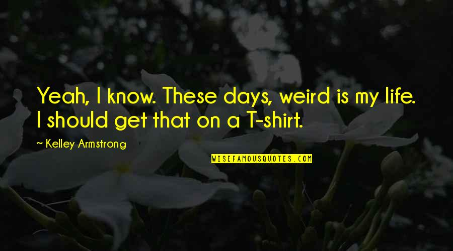 T Shirt Quotes By Kelley Armstrong: Yeah, I know. These days, weird is my