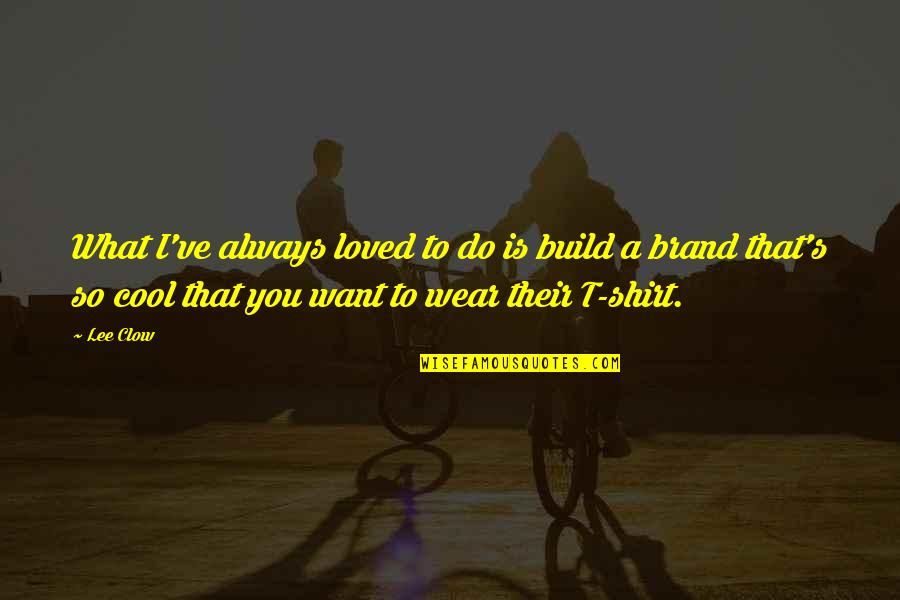 T Shirt Quotes By Lee Clow: What I've always loved to do is build