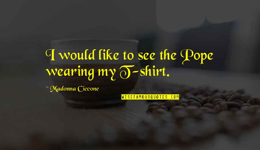 T Shirt Quotes By Madonna Ciccone: I would like to see the Pope wearing