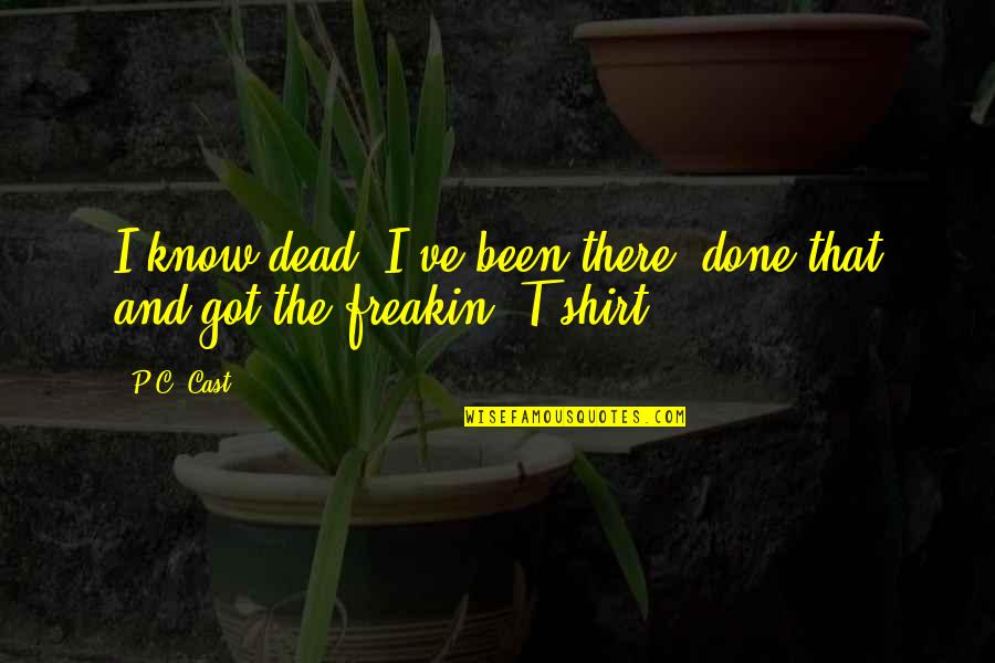 T Shirt Quotes By P.C. Cast: I know dead. I've been there, done that