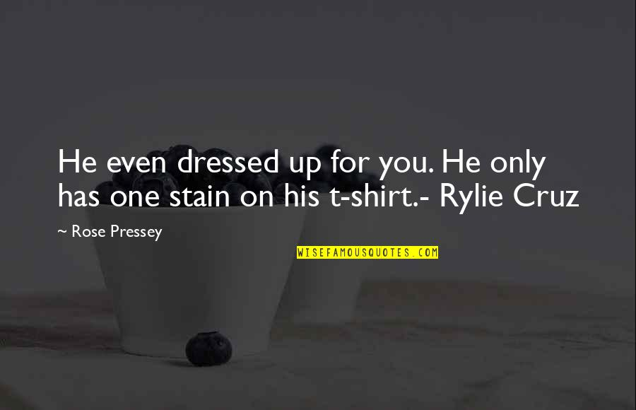 T Shirt Quotes By Rose Pressey: He even dressed up for you. He only