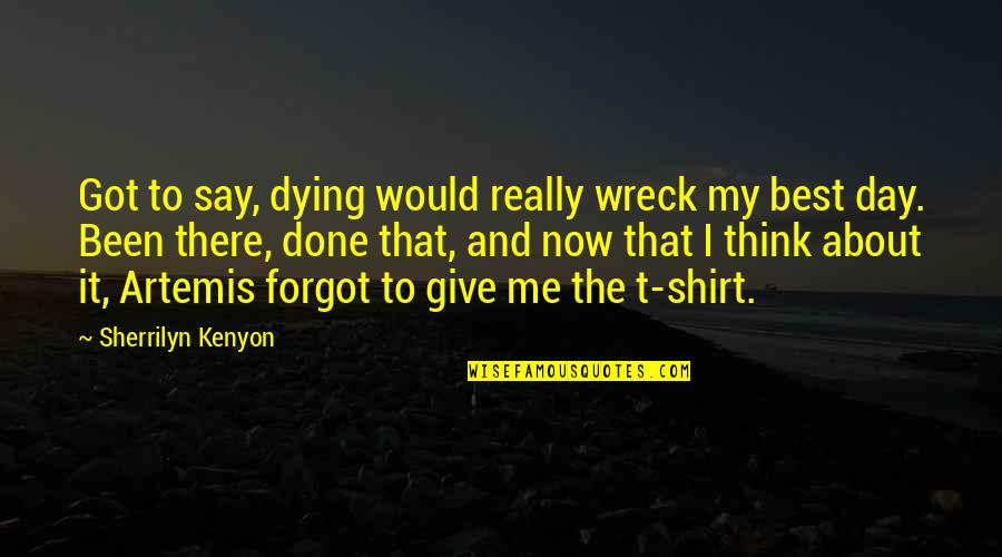 T Shirt Quotes By Sherrilyn Kenyon: Got to say, dying would really wreck my