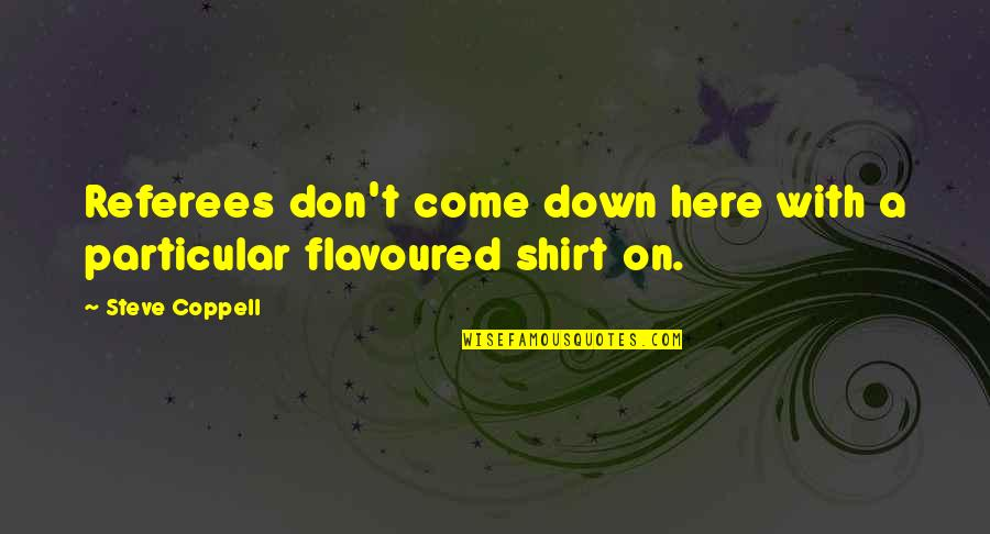 T Shirt Quotes By Steve Coppell: Referees don't come down here with a particular