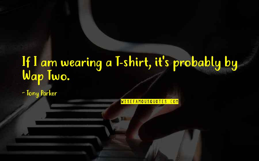 T Shirt Quotes By Tony Parker: If I am wearing a T-shirt, it's probably