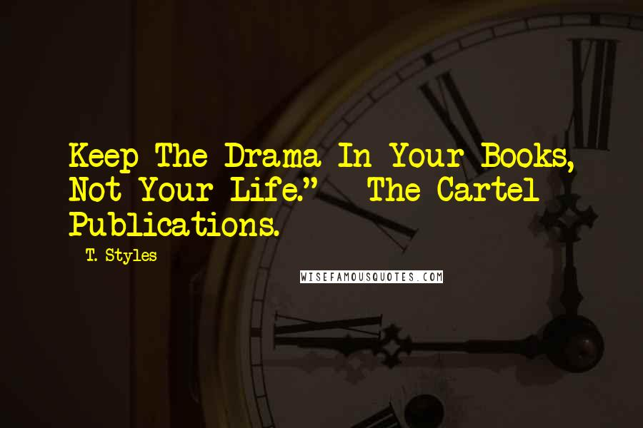 "T. Styles quotes: Keep The Drama In Your Books, Not Your Life."" - The Cartel Publications."