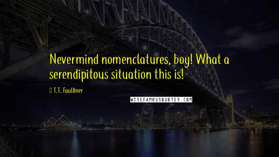 T.T. Faulkner quotes: Nevermind nomenclatures, boy! What a serendipitous situation this is!